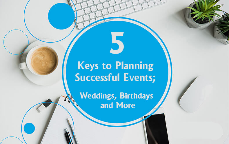 5 Keys to Planning Successful Events; Weddings, Birthdays, and More